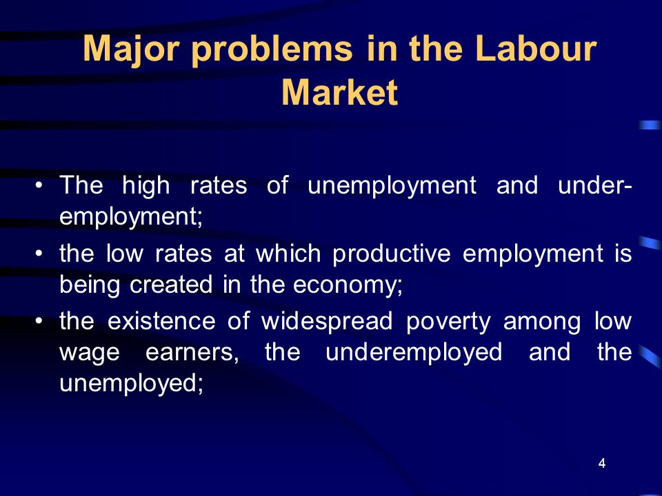 4 Major problems in the Labour Market The high rates of unemployment and under- employment; the low rates at which productive employment is being created in the economy; the existence of widespread poverty among low wage earners, the underemployed and the unemployed;