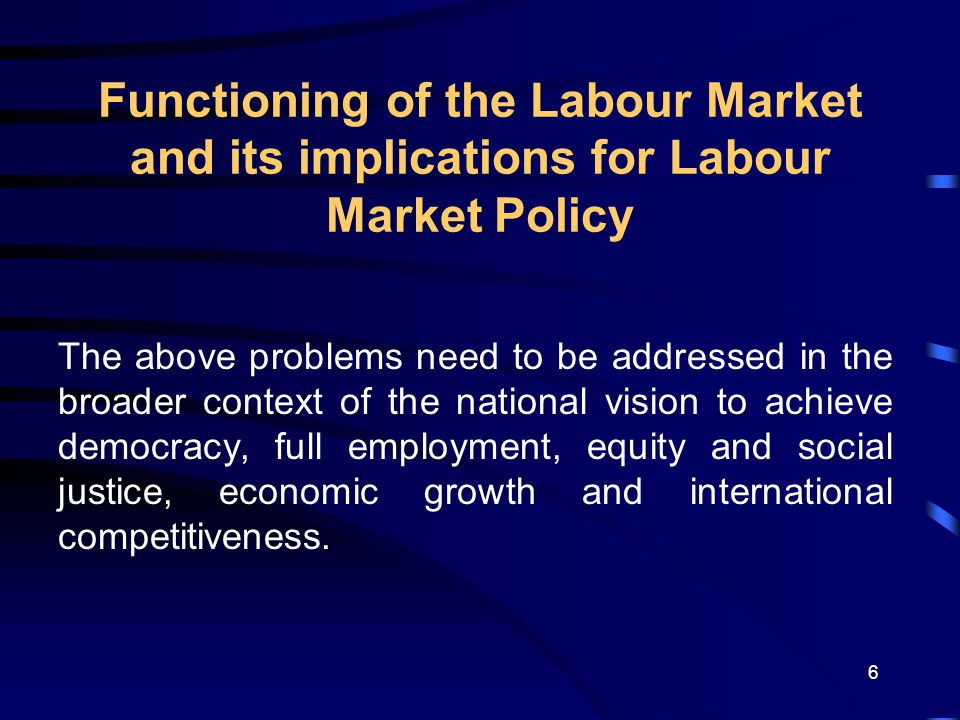6 Functioning of the Labour Market and its implications for Labour Market Policy The above problems need to be addressed in the broader context of the national vision to achieve democracy, full employment, equity and social justice, economic growth and international competitiveness.