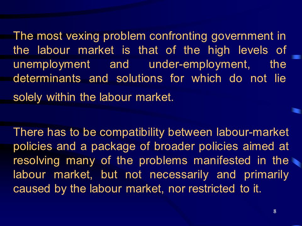 8 The most vexing problem confronting government in the labour market is that of the high levels of unemployment and under-employment, the determinants and solutions for which do not lie solely within the labour market.