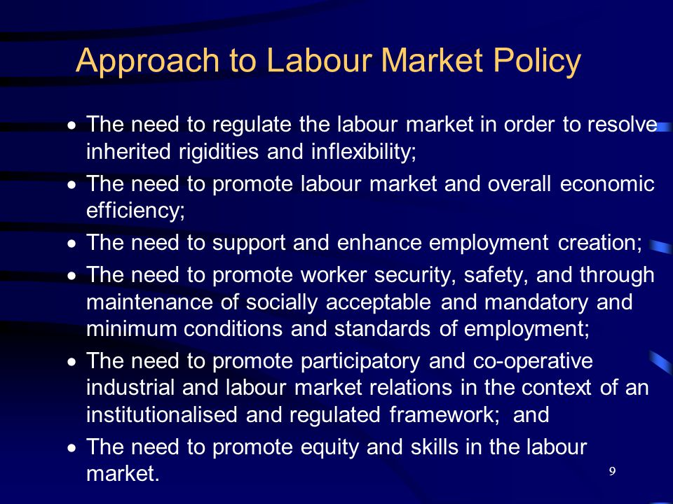 9 Approach to Labour Market Policy  The need to regulate the labour market in order to resolve inherited rigidities and inflexibility;  The need to promote labour market and overall economic efficiency;  The need to support and enhance employment creation;  The need to promote worker security, safety, and through maintenance of socially acceptable and mandatory and minimum conditions and standards of employment;  The need to promote participatory and co-operative industrial and labour market relations in the context of an institutionalised and regulated framework; and  The need to promote equity and skills in the labour market.
