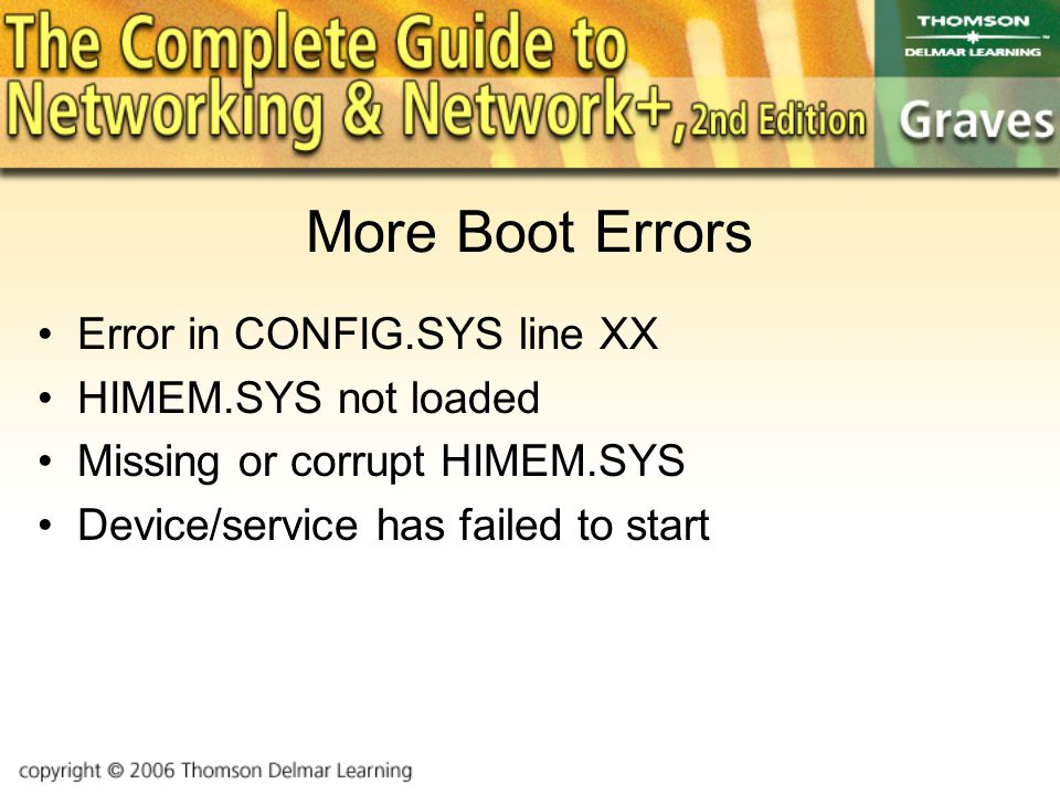More Boot Errors Error in CONFIG.SYS line XX HIMEM.SYS not loaded Missing or corrupt HIMEM.SYS Device/service has failed to start