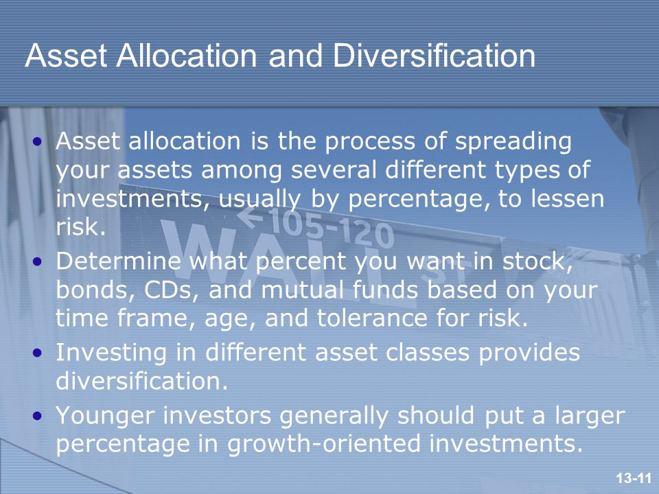 Asset Allocation and Diversification Asset allocation is the process of spreading your assets among several different types of investments, usually by percentage, to lessen risk.