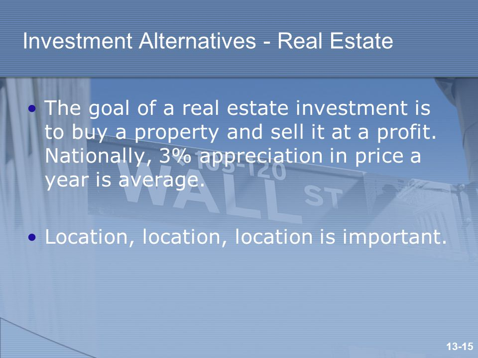 Investment Alternatives - Real Estate The goal of a real estate investment is to buy a property and sell it at a profit.