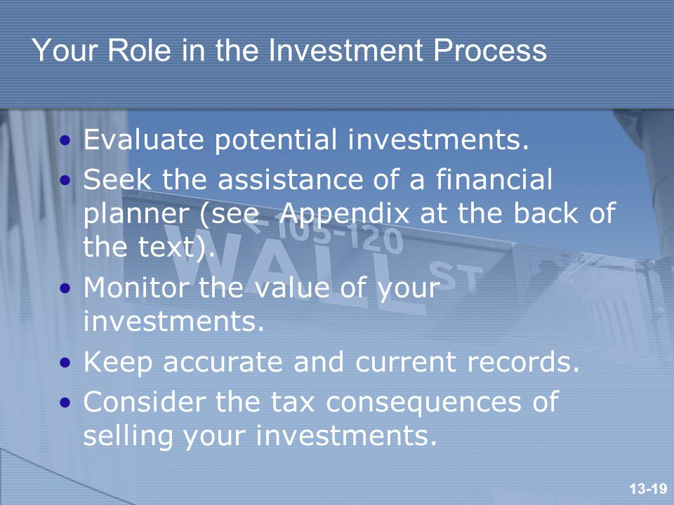 Your Role in the Investment Process Evaluate potential investments.