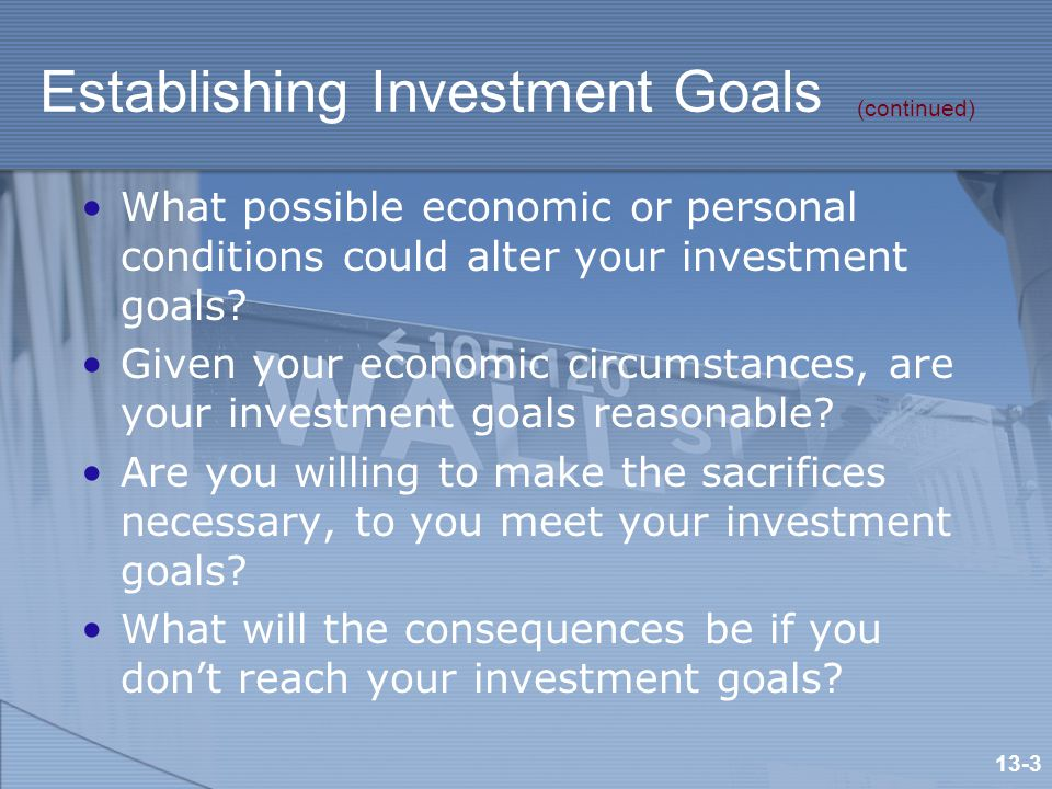 Establishing Investment Goals What possible economic or personal conditions could alter your investment goals.