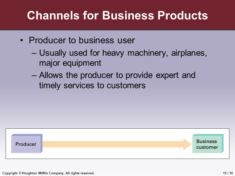 Copyright © Houghton Mifflin Company. All rights reserved.15 | 10 Channels for Business Products Producer to business user –Usually used for heavy mac