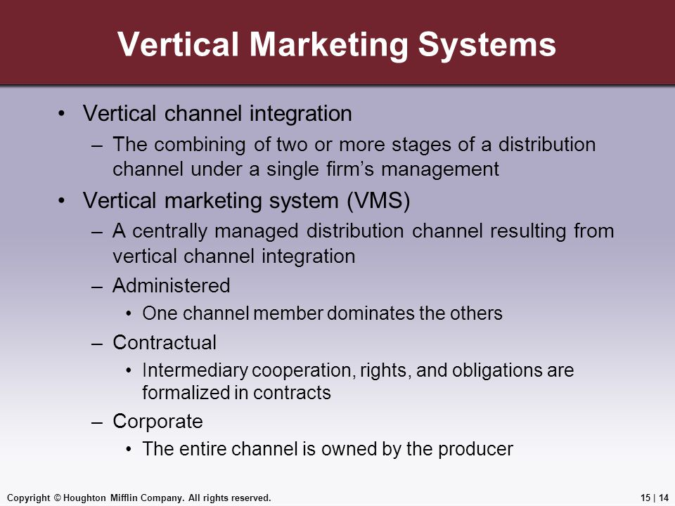 Copyright © Houghton Mifflin Company. All rights reserved.15 | 14 Vertical Marketing Systems Vertical channel integration –The combining of two or mor