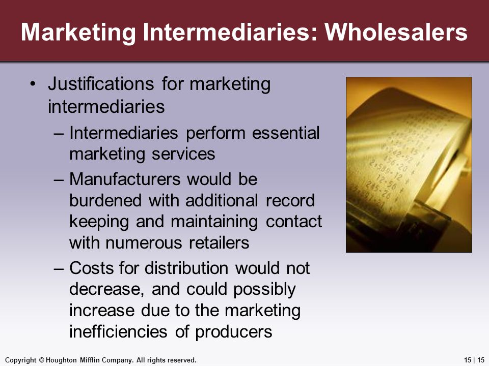 Copyright © Houghton Mifflin Company. All rights reserved.15 | 15 Marketing Intermediaries: Wholesalers Justifications for marketing intermediaries –I