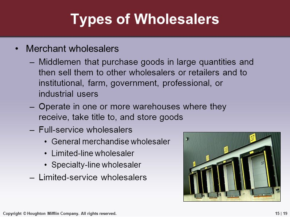 Copyright © Houghton Mifflin Company. All rights reserved.15 | 19 Types of Wholesalers Merchant wholesalers –Middlemen that purchase goods in large qu