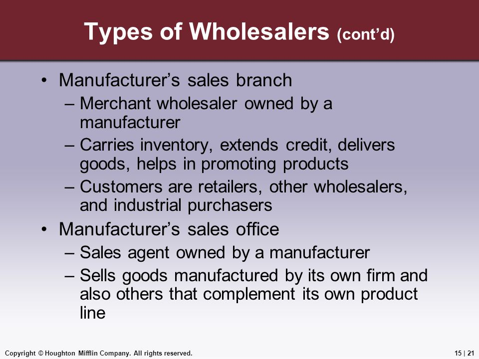 Copyright © Houghton Mifflin Company. All rights reserved.15 | 21 Types of Wholesalers (cont'd) Manufacturer's sales branch –Merchant wholesaler owned