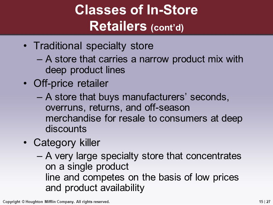 Copyright © Houghton Mifflin Company. All rights reserved.15 | 27 Classes of In-Store Retailers (cont'd) Traditional specialty store –A store that car