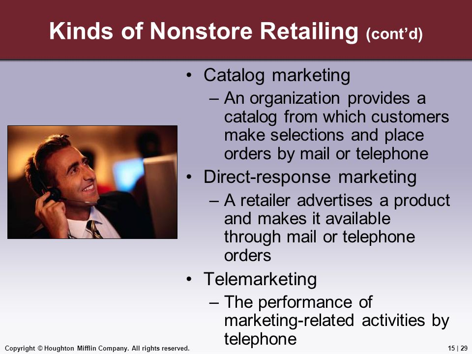 Copyright © Houghton Mifflin Company. All rights reserved.15 | 29 Kinds of Nonstore Retailing (cont'd) Catalog marketing –An organization provides a c