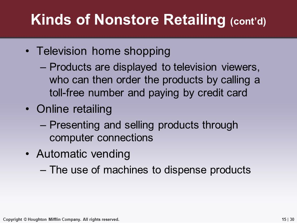 Copyright © Houghton Mifflin Company. All rights reserved.15 | 30 Kinds of Nonstore Retailing (cont'd) Television home shopping –Products are displaye