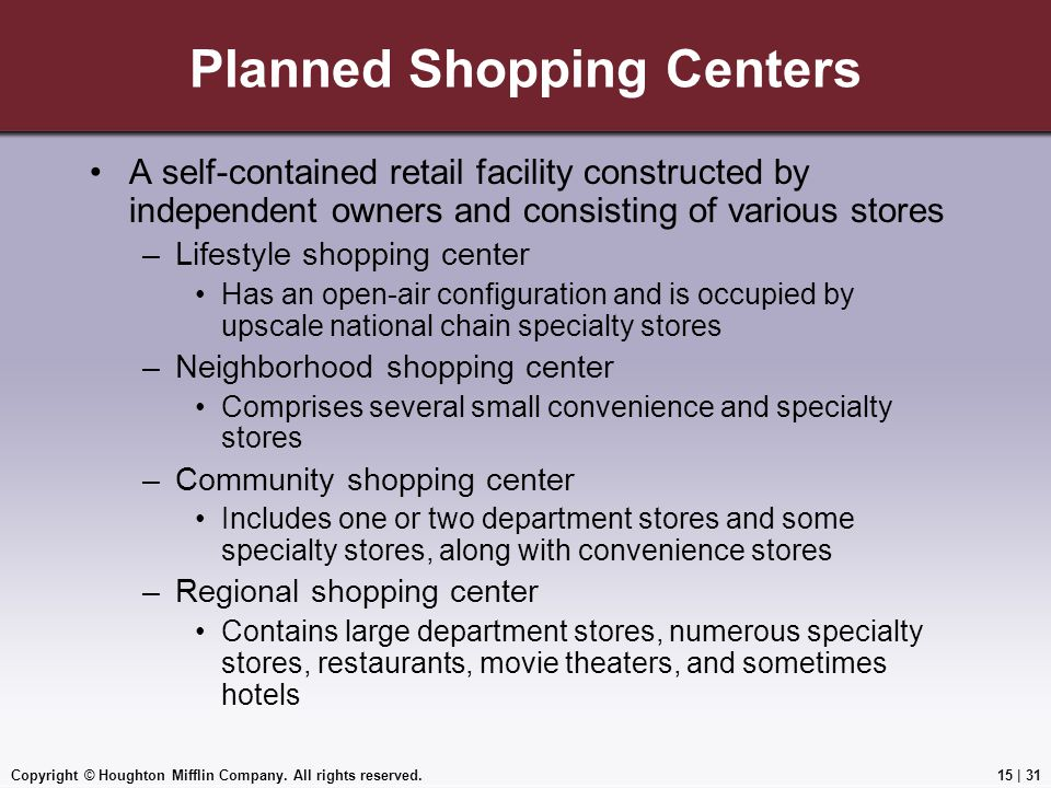 Copyright © Houghton Mifflin Company. All rights reserved.15 | 31 Planned Shopping Centers A self-contained retail facility constructed by independent