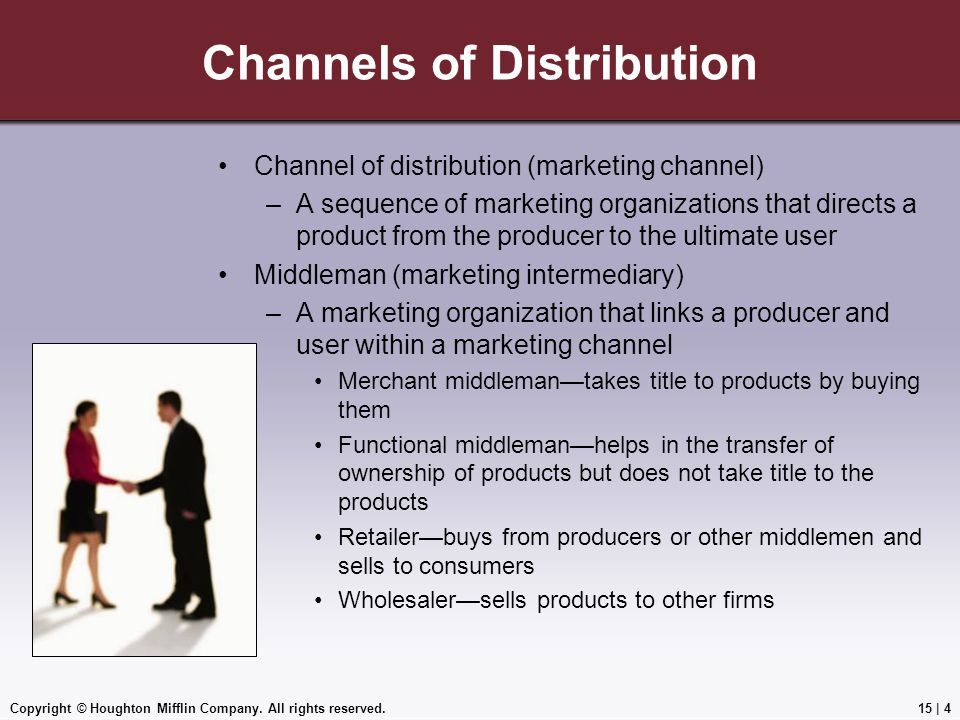 Copyright © Houghton Mifflin Company. All rights reserved.15 | 4 Channels of Distribution Channel of distribution (marketing channel) –A sequence of m