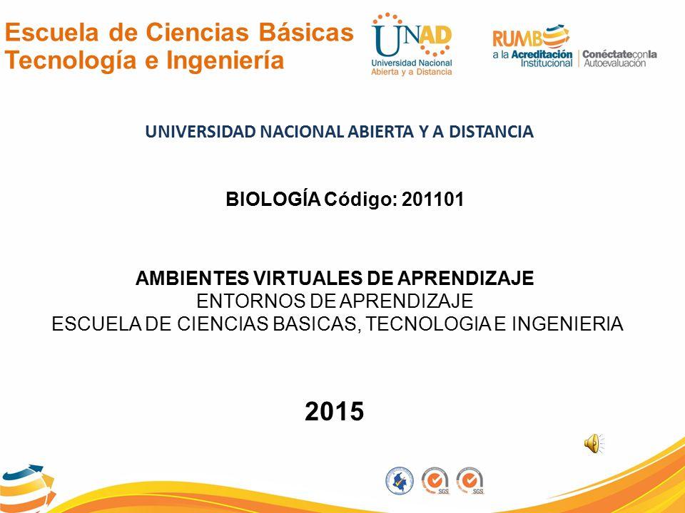 Escuela de Ciencias Básicas Tecnología e Ingeniería UNIVERSIDAD NACIONAL ABIERTA Y A DISTANCIA AMBIENTES VIRTUALES DE APRENDIZAJE ENTORNOS DE APRENDIZAJE ESCUELA DE CIENCIAS BASICAS, TECNOLOGIA E INGENIERIA 2015 BIOLOGÍA Código: 201101