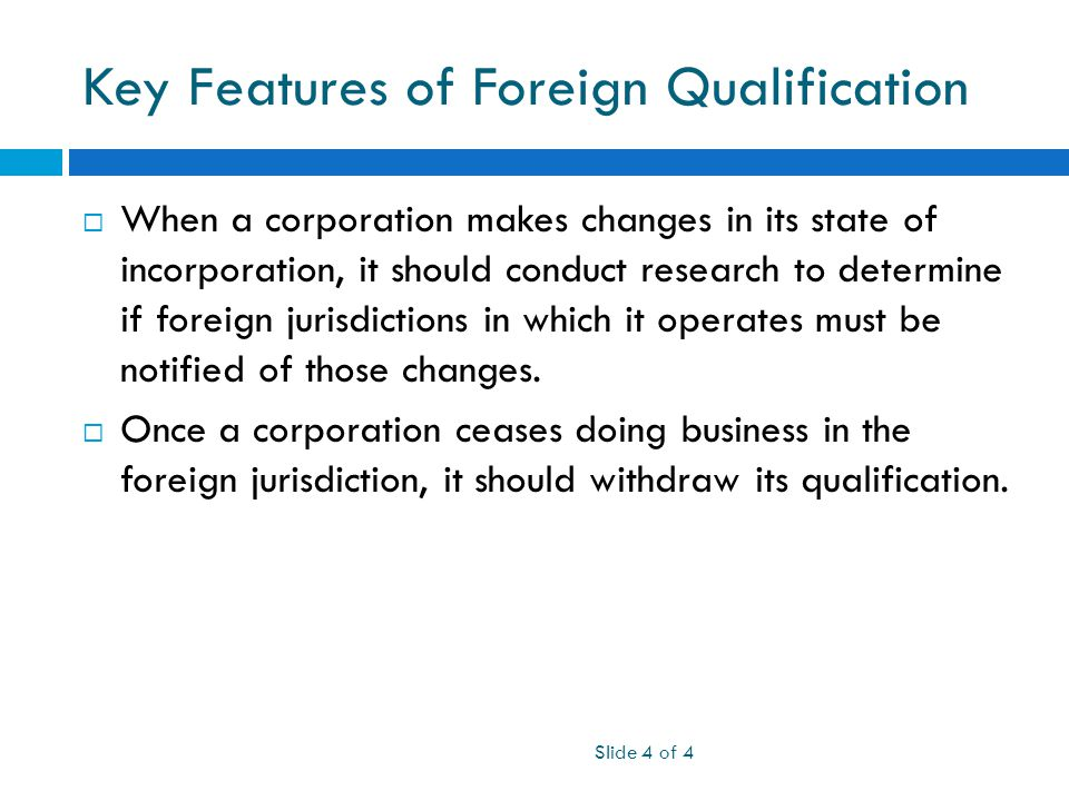Key Features of Foreign Qualification Slide 4 of 4  When a corporation makes changes in its state of incorporation, it should conduct research to determine if foreign jurisdictions in which it operates must be notified of those changes.