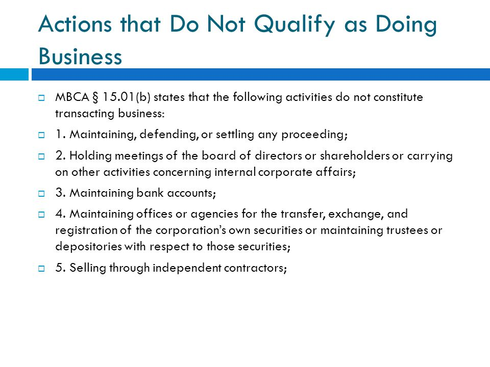 Actions that Do Not Qualify as Doing Business  MBCA § 15.01(b) states that the following activities do not constitute transacting business:  1.