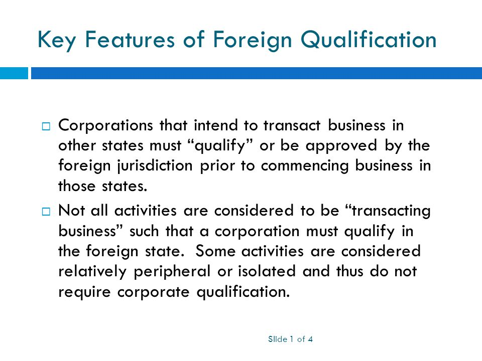 Key Features of Foreign Qualification Slide 1 of 4  Corporations that intend to transact business in other states must qualify or be approved by the foreign jurisdiction prior to commencing business in those states.