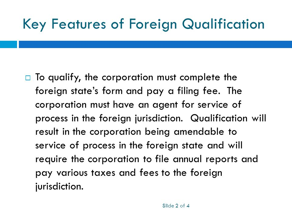 Key Features of Foreign Qualification Slide 2 of 4  To qualify, the corporation must complete the foreign state's form and pay a filing fee.