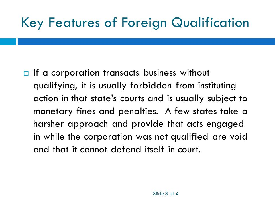Key Features of Foreign Qualification Slide 3 of 4  If a corporation transacts business without qualifying, it is usually forbidden from instituting action in that state's courts and is usually subject to monetary fines and penalties.
