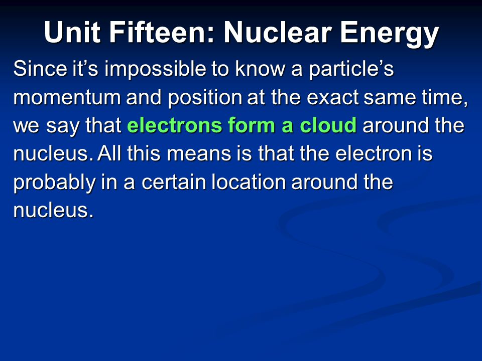Because the parts of an atom are so small and electrons revolve around the nucleus of atoms, we can not be sure of an electron's exact location at an