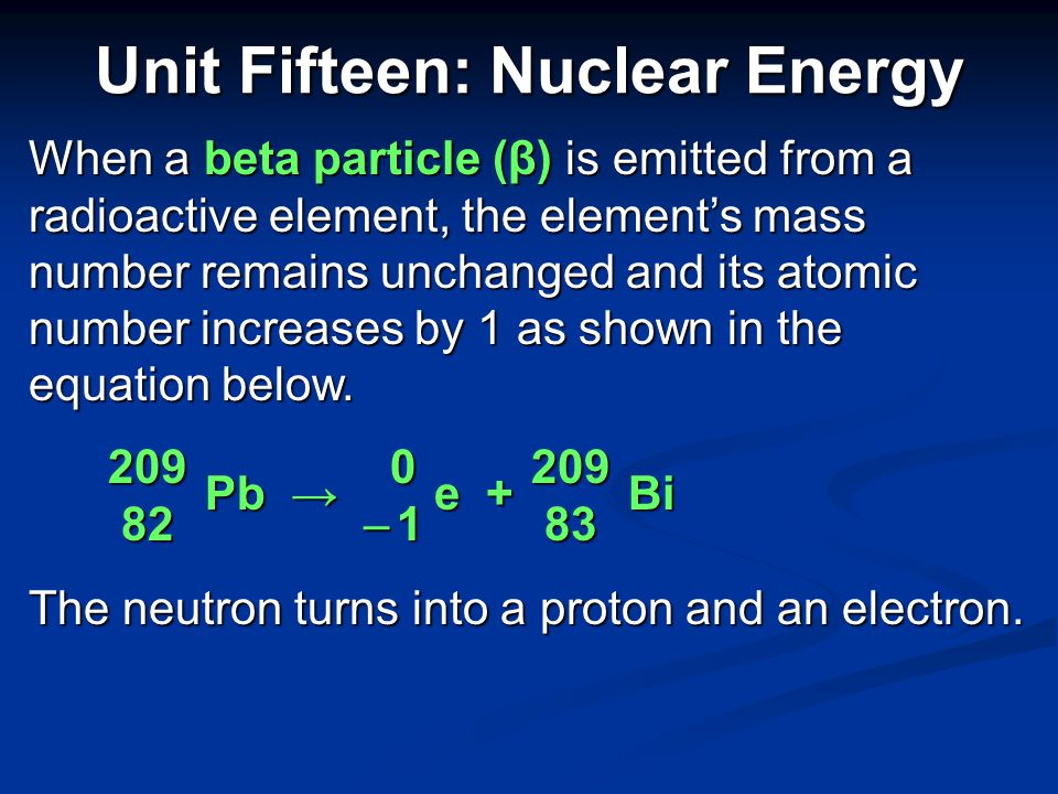 Unit Fifteen: Nuclear Energy When an alpha particle (α) is emitted from a radioactive element, the element's mass number decreases by 4 and its atomic