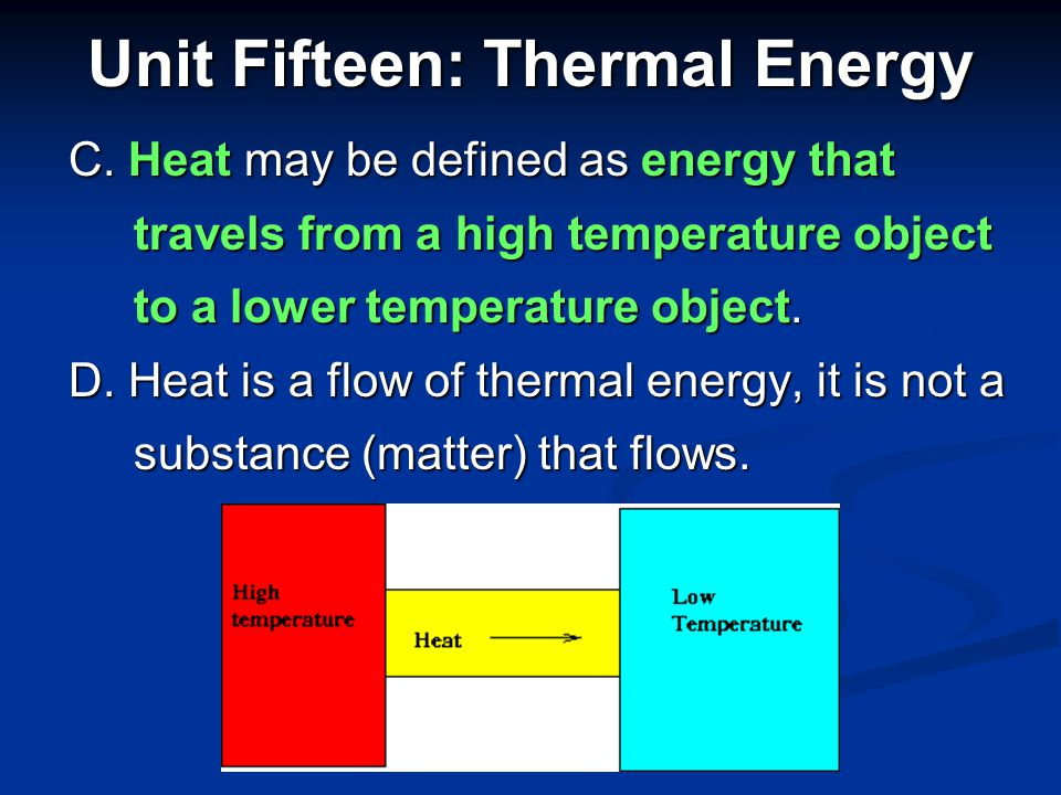 Unit Fifteen: Thermal Energy A. Heat is the thermal energy transfer from A. Heat is the thermal energy transfer from one object to another because of