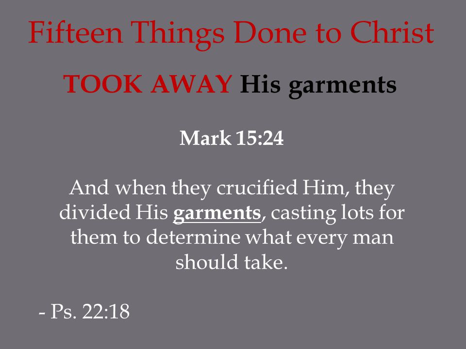 Fifteen Things Done to Christ TOOK AWAY His garments Mark 15:24 And when they crucified Him, they divided His garments, casting lots for them to determine what every man should take.