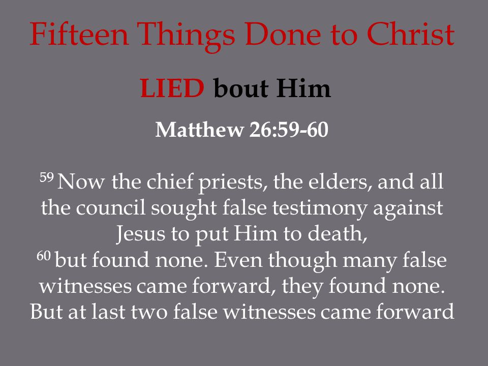 Fifteen Things Done to Christ LIED bout Him Matthew 26:59-60 59 Now the chief priests, the elders, and all the council sought false testimony against Jesus to put Him to death, 60 but found none.