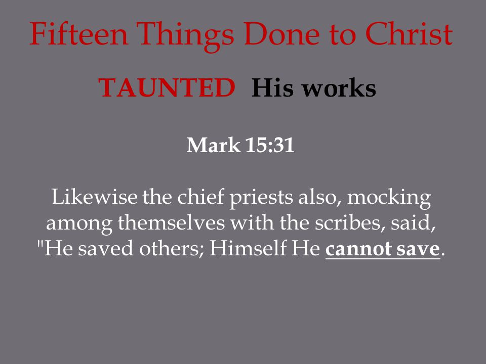 Fifteen Things Done to Christ TAUNTED His works Mark 15:31 Likewise the chief priests also, mocking among themselves with the scribes, said,