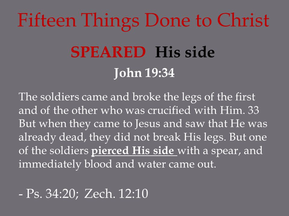 Fifteen Things Done to Christ SPEARED His side John 19:34 The soldiers came and broke the legs of the first and of the other who was crucified with Hi