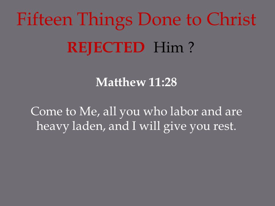 Fifteen Things Done to Christ REJECTED Him ? Matthew 11:28 Come to Me, all you who labor and are heavy laden, and I will give you rest.