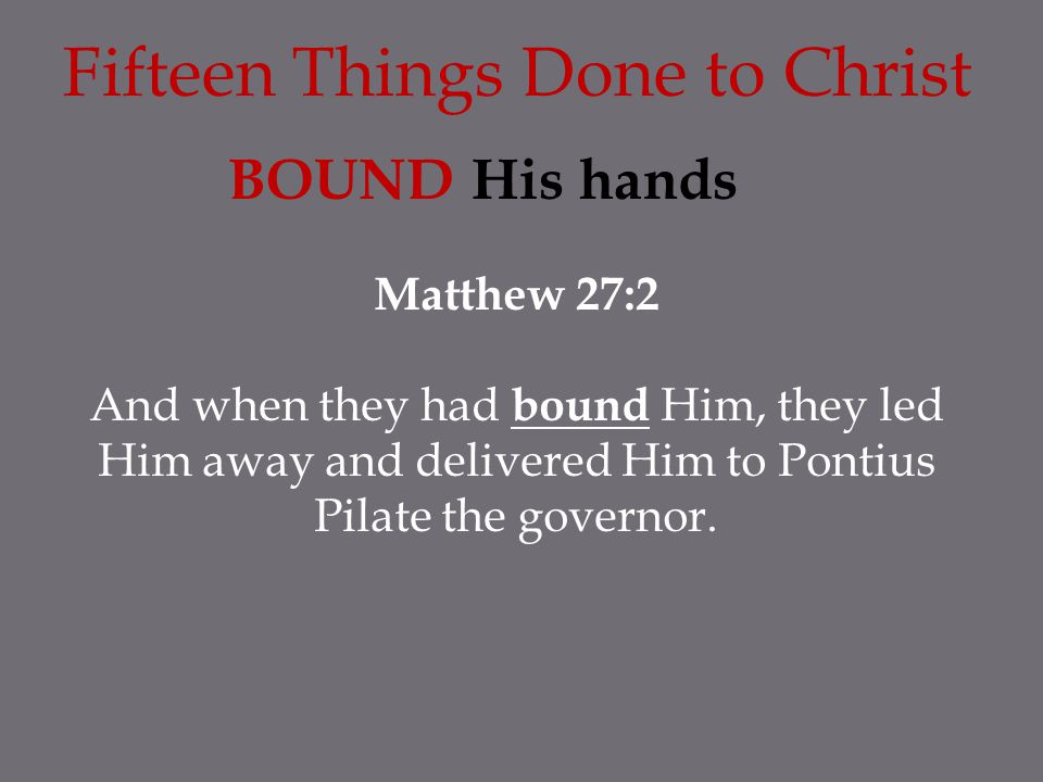 Fifteen Things Done to Christ BOUND His hands Matthew 27:2 And when they had bound Him, they led Him away and delivered Him to Pontius Pilate the gove