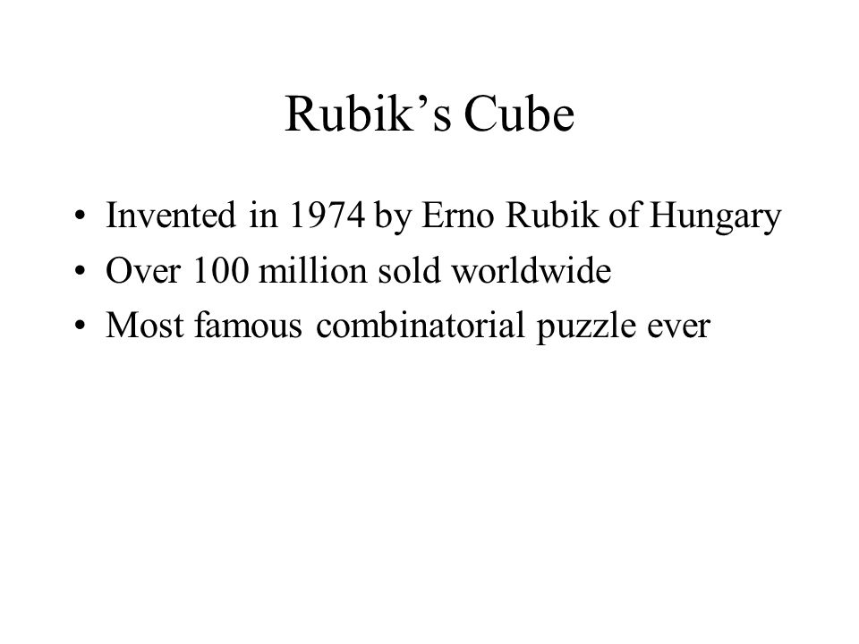 Invented in 1974 by Erno Rubik of Hungary Over 100 million sold worldwide Most famous combinatorial puzzle ever