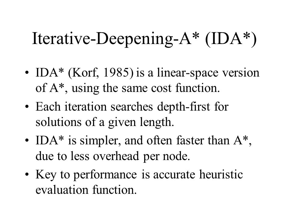 Iterative-Deepening-A* (IDA*) IDA* (Korf, 1985) is a linear-space version of A*, using the same cost function.