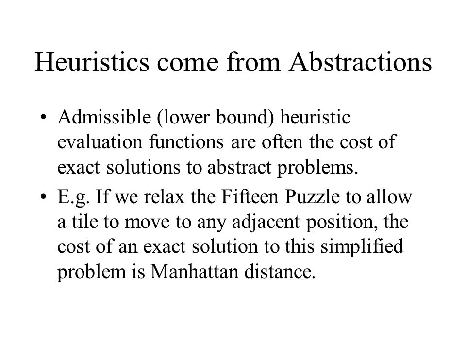 Heuristics come from Abstractions Admissible (lower bound) heuristic evaluation functions are often the cost of exact solutions to abstract problems.