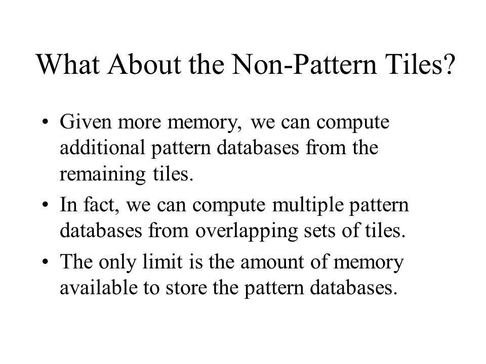What About the Non-Pattern Tiles? Given more memory, we can compute additional pattern databases from the remaining tiles. In fact, we can compute mul