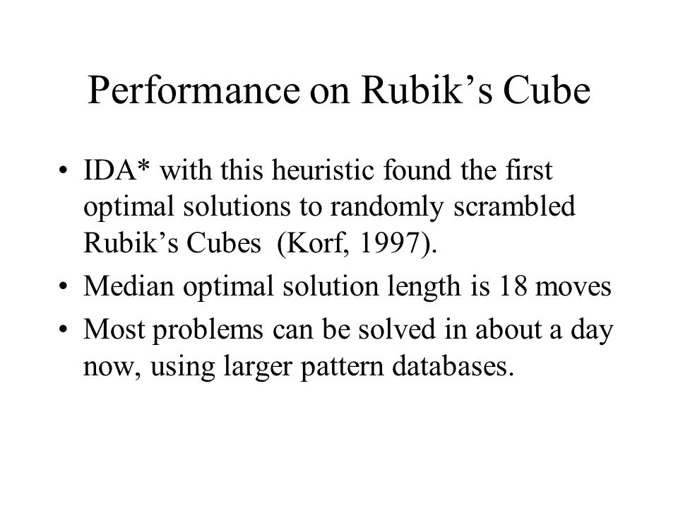 Performance on Rubik's Cube IDA* with this heuristic found the first optimal solutions to randomly scrambled Rubik's Cubes (Korf, 1997).