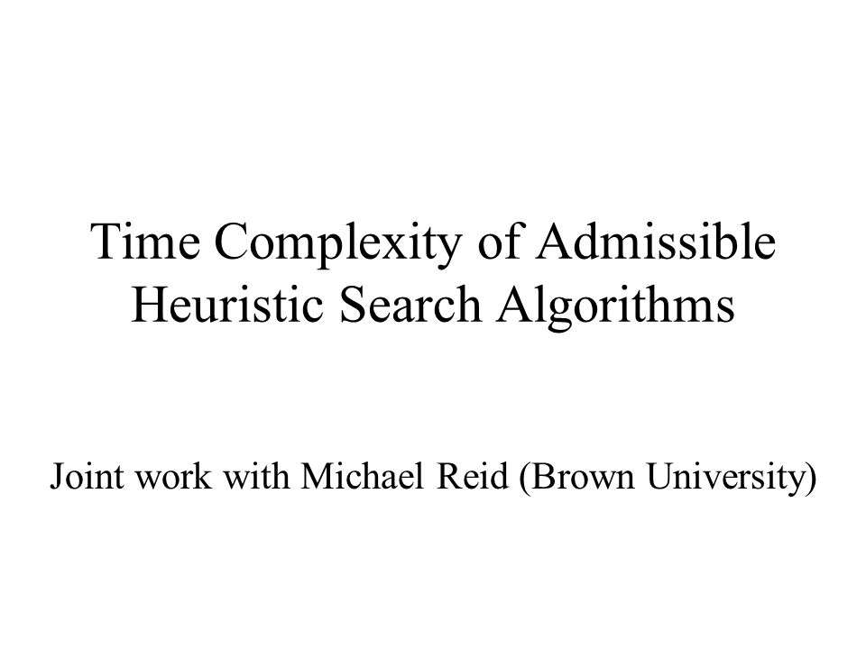 Time Complexity of Admissible Heuristic Search Algorithms Joint work with Michael Reid (Brown University)