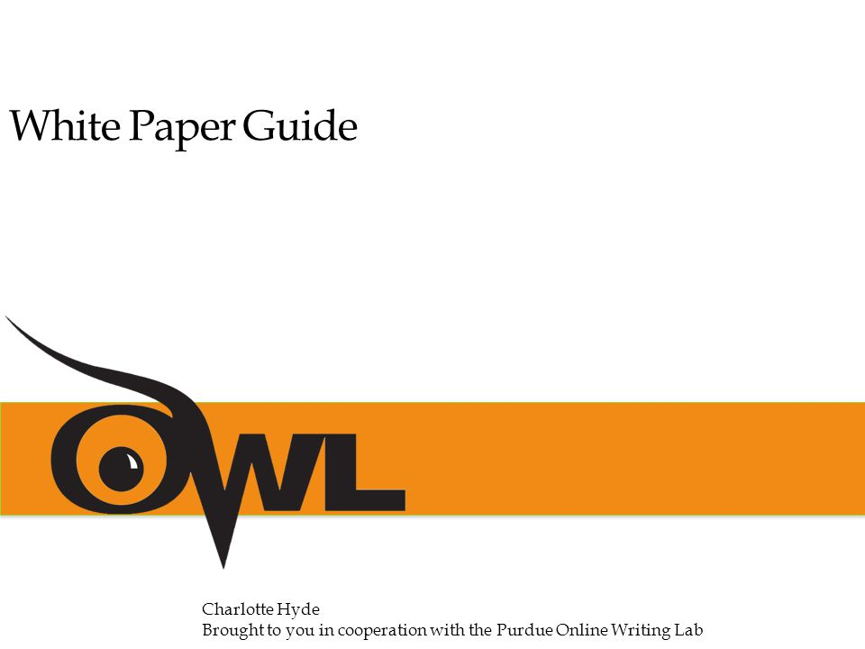 White Paper Guide Charlotte Hyde Brought to you in cooperation with the Purdue Online Writing Lab