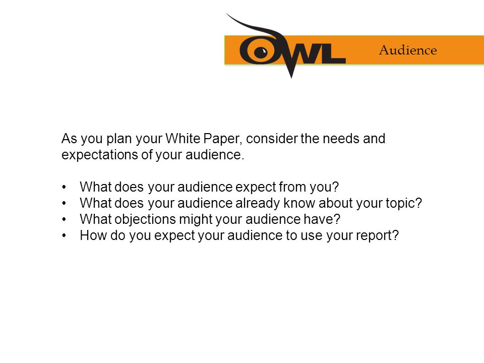 Audience As you plan your White Paper, consider the needs and expectations of your audience.