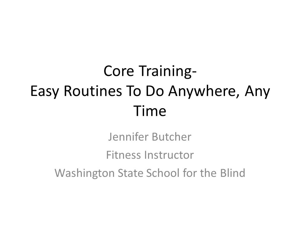 Core Training- Easy Routines To Do Anywhere, Any Time Jennifer Butcher Fitness Instructor Washington State School for the Blind