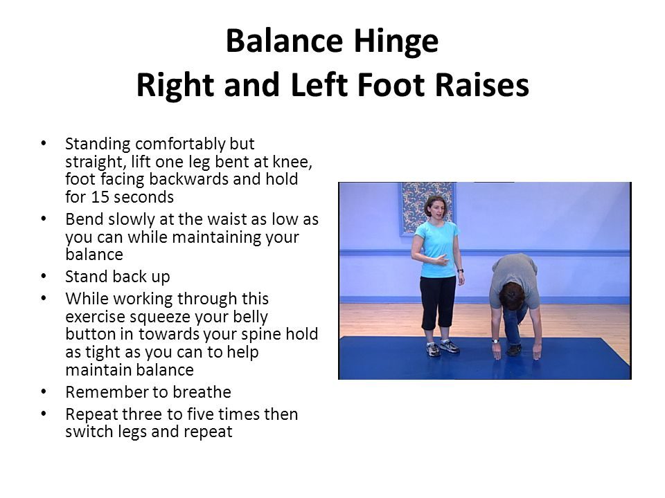 Standing comfortably but straight, lift one leg bent at knee, foot facing backwards and hold for 15 seconds Bend slowly at the waist as low as you can while maintaining your balance Stand back up While working through this exercise squeeze your belly button in towards your spine hold as tight as you can to help maintain balance Remember to breathe Repeat three to five times then switch legs and repeat Balance Hinge Right and Left Foot Raises