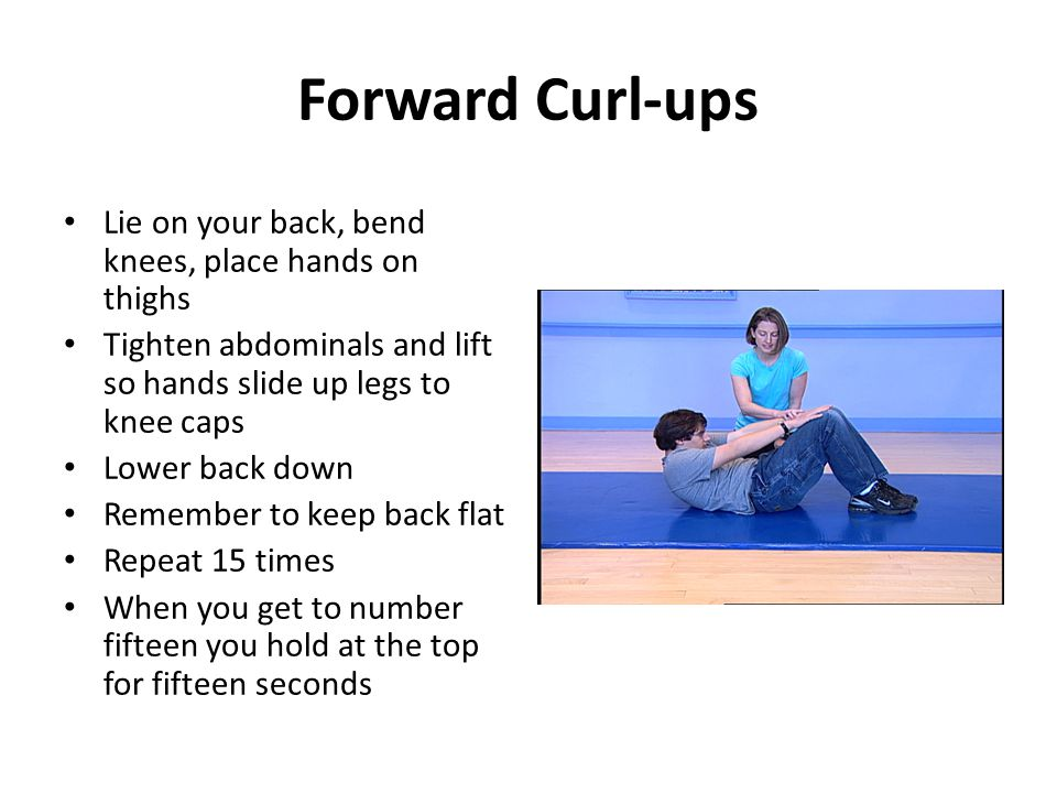 Forward Curl-ups Lie on your back, bend knees, place hands on thighs Tighten abdominals and lift so hands slide up legs to knee caps Lower back down Remember to keep back flat Repeat 15 times When you get to number fifteen you hold at the top for fifteen seconds