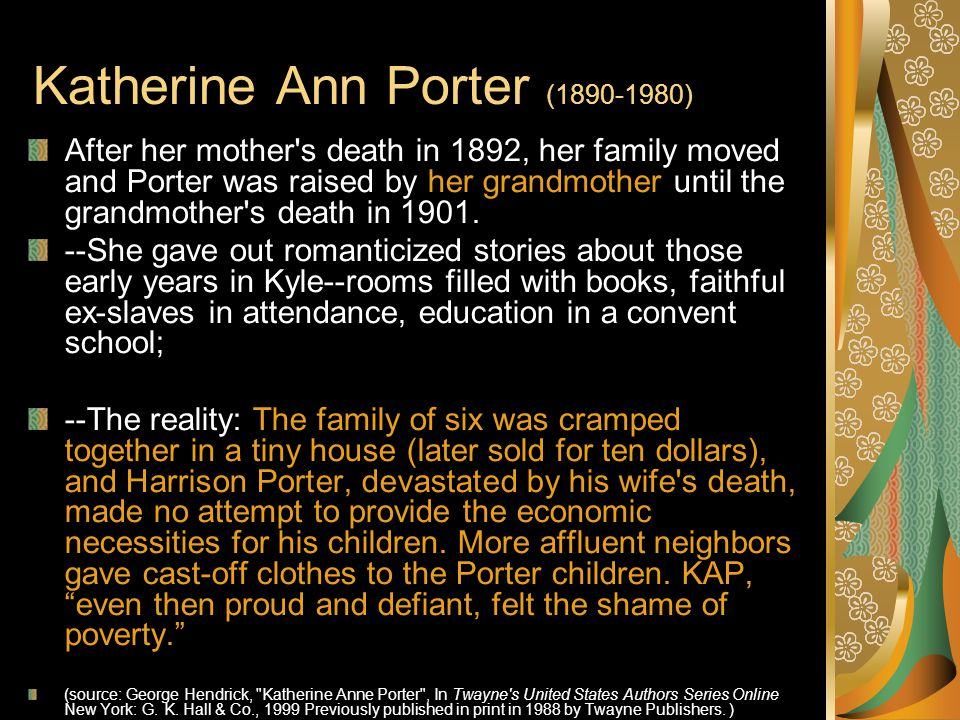 Katherine Ann Porter (1890-1980) After her mother s death in 1892, her family moved and Porter was raised by her grandmother until the grandmother s death in 1901.