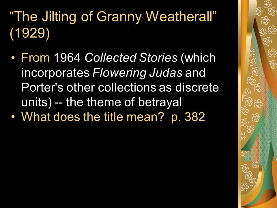 The Jilting of Granny Weatherall (1929) From 1964 Collected Stories (which incorporates Flowering Judas and Porter s other collections as discrete units) -- the theme of betrayal What does the title mean.