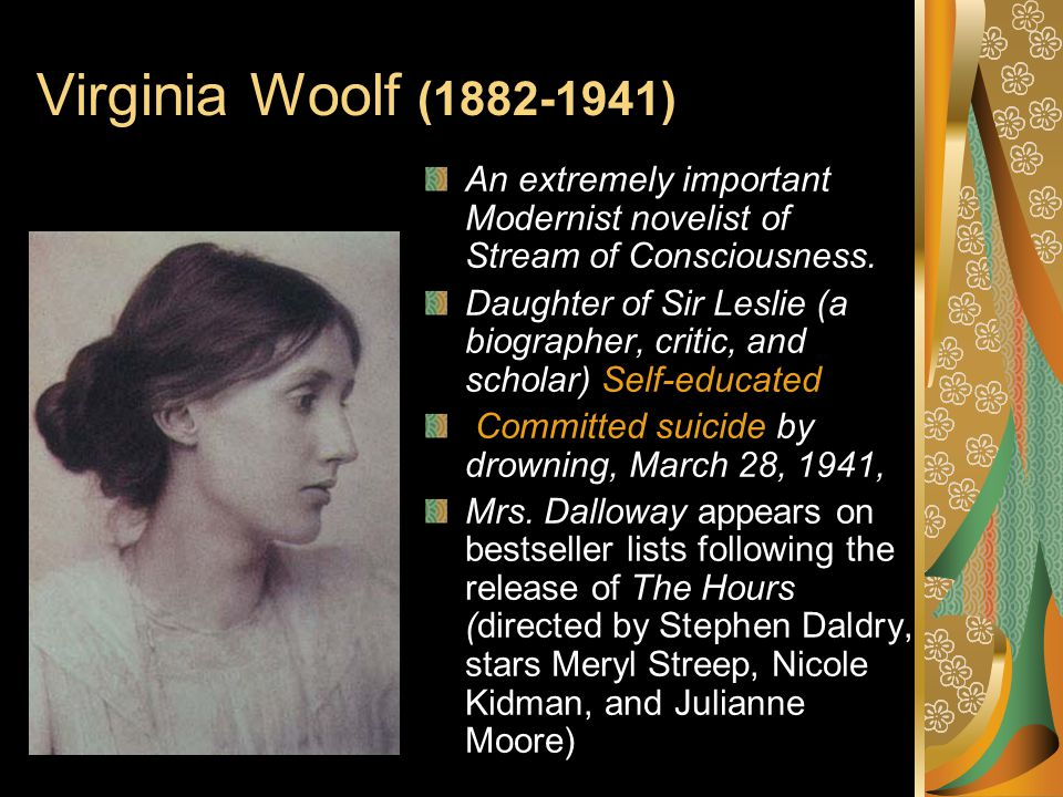 Virginia Woolf (1882-1941) An extremely important Modernist novelist of Stream of Consciousness.