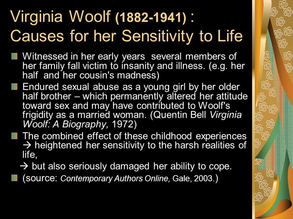 Virginia Woolf (1882-1941) : Causes for her Sensitivity to Life Witnessed in her early years several members of her family fall victim to insanity and illness.