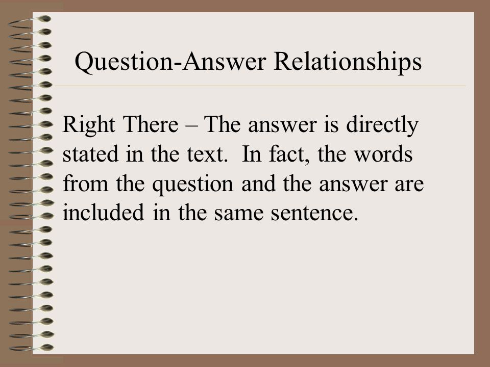Question-Answer Relationships Right There – The answer is directly stated in the text. In fact, the words from the question and the answer are include